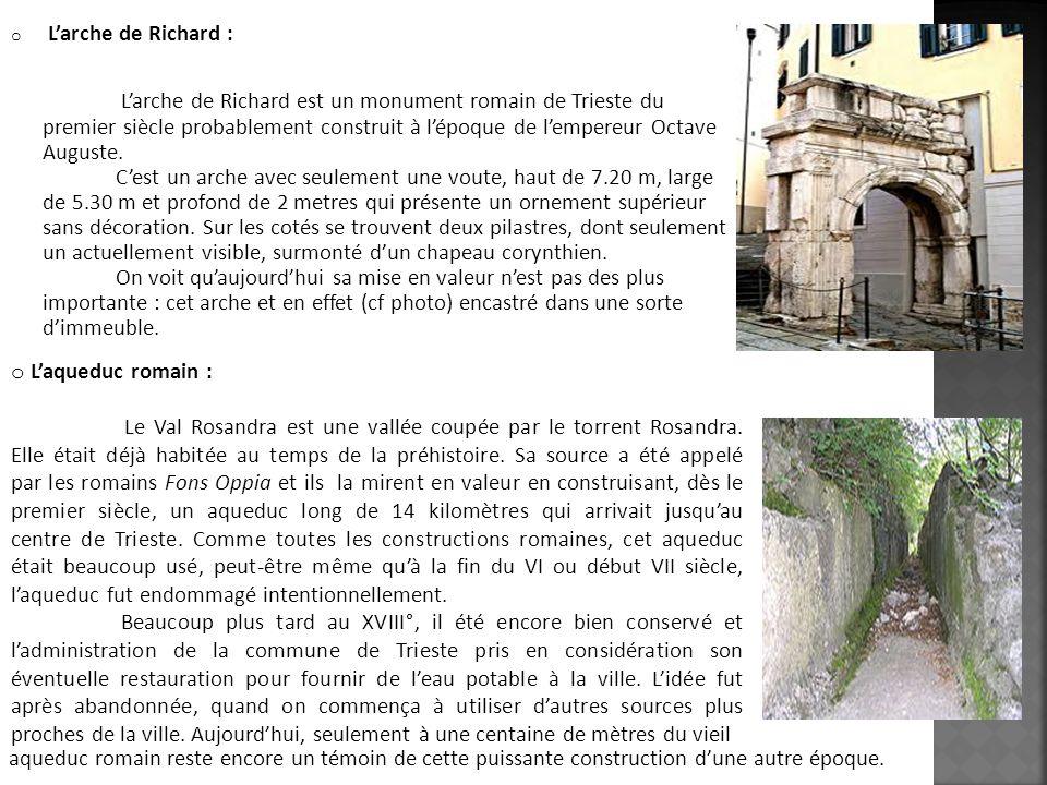 o Larche de Richard : Larche de Richard est un monument romain de Trieste du premier siècle probablement construit à lépoque de lempereur Octave Augus