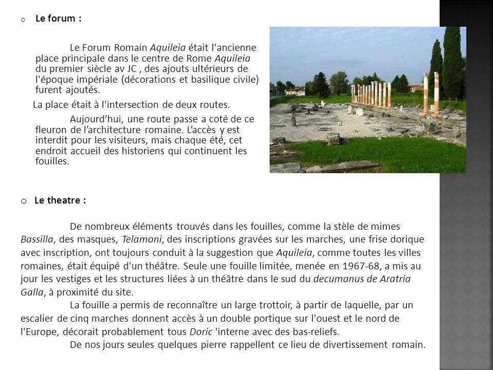 o Le forum : Le Forum Romain Aquileia était l'ancienne place principale dans le centre de Rome Aquileia du premier siècle av JC, des ajouts ultérieurs