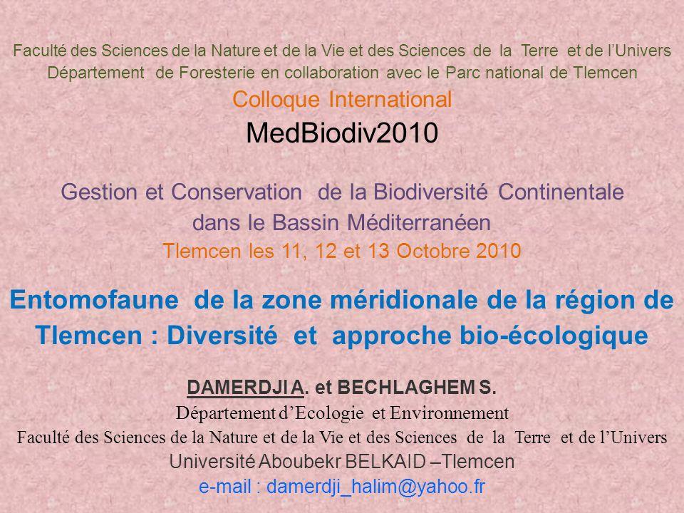 Faculté des Sciences de la Nature et de la Vie et des Sciences de la Terre et de lUnivers Département de Foresterie en collaboration avec le Parc national de Tlemcen Colloque International MedBiodiv2010 Gestion et Conservation de la Biodiversité Continentale dans le Bassin Méditerranéen Tlemcen les 11, 12 et 13 Octobre 2010 Entomofaune de la zone méridionale de la région de Tlemcen : Diversité et approche bio-écologique DAMERDJI A.