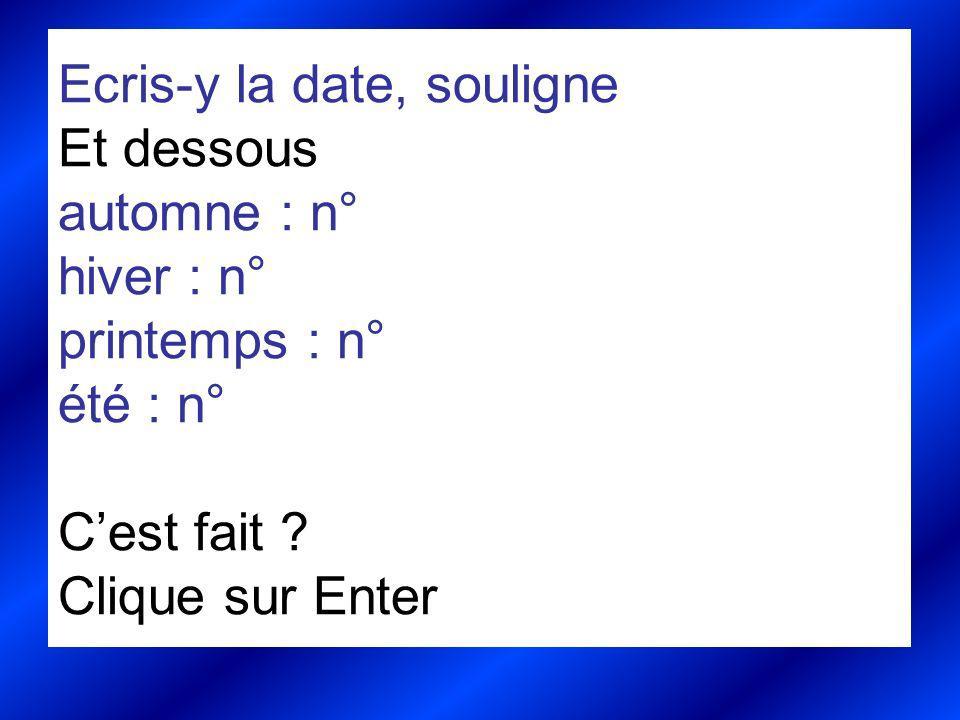 Ecris-y la date, souligne Et dessous automne : n° hiver : n° printemps : n° été : n° Cest fait ? Clique sur Enter