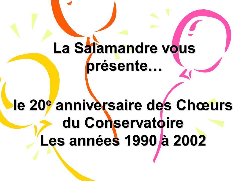 La Salamandre vous présente… le 20 e anniversaire des Chœurs du Conservatoire Les années 1990 à 2002