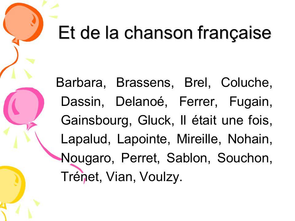 Et de la chanson française Barbara, Brassens, Brel, Coluche, Dassin, Delanoé, Ferrer, Fugain, Gainsbourg, Gluck, Il était une fois, Lapalud, Lapointe,