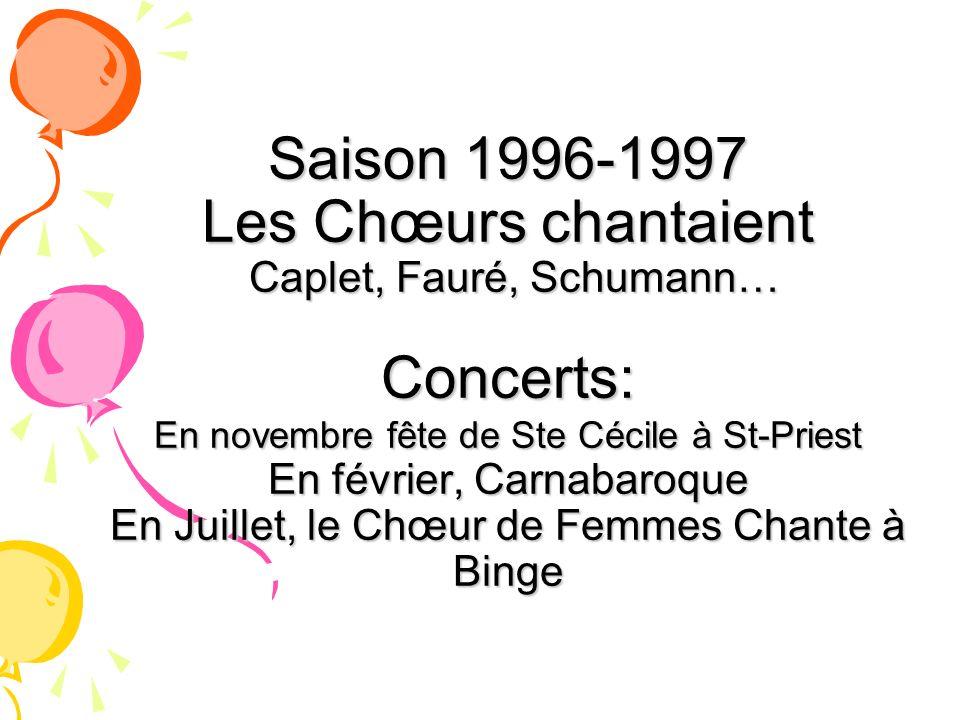 Saison 1996-1997 Les Chœurs chantaient Caplet, Fauré, Schumann… Concerts: En novembre fête de Ste Cécile à St-Priest En février, Carnabaroque En Juill