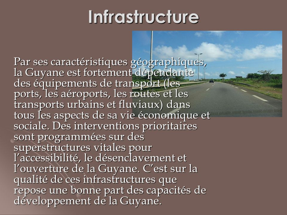 Infrastructure Par ses caractéristiques géographiques, la Guyane est fortement dépendante des équipements de transport (les ports, les aéroports, les