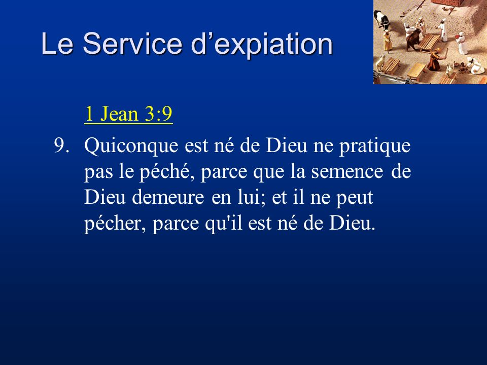 Le Service dexpiation 1 Jean 3:9 9.Quiconque est né de Dieu ne pratique pas le péché, parce que la semence de Dieu demeure en lui; et il ne peut péche