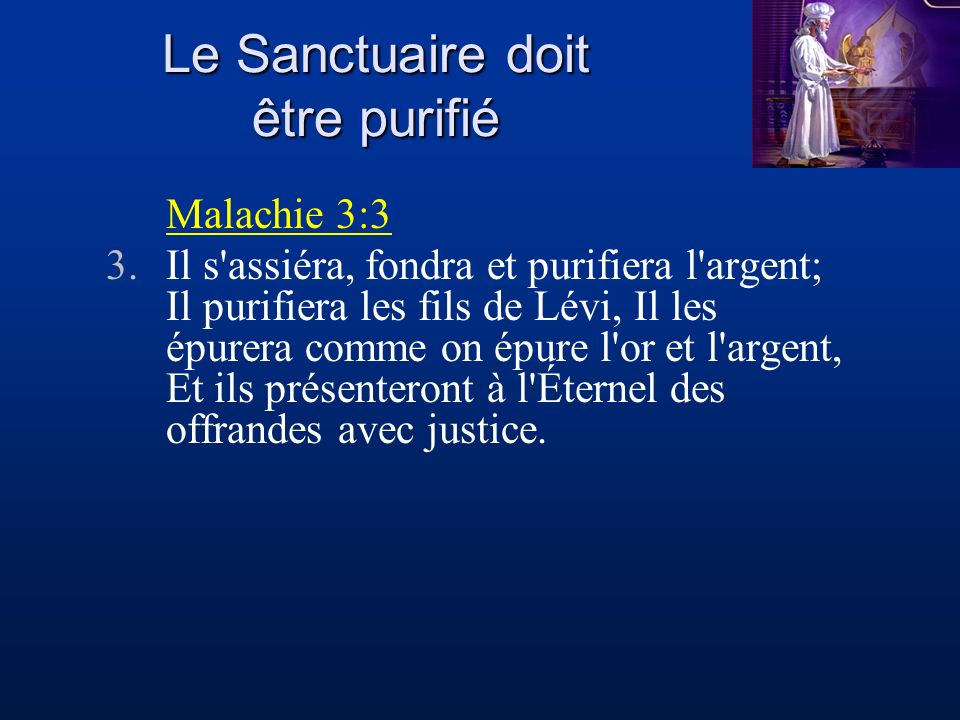 Le Sanctuaire doit être purifié Malachie 3:3 3.Il s'assiéra, fondra et purifiera l'argent; Il purifiera les fils de Lévi, Il les épurera comme on épur