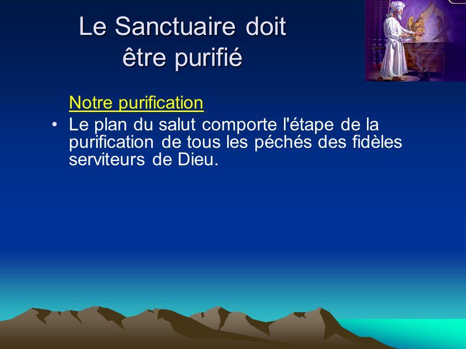 Le Sanctuaire doit être purifié Notre purification Le plan du salut comporte l'étape de la purification de tous les péchés des fidèles serviteurs de D