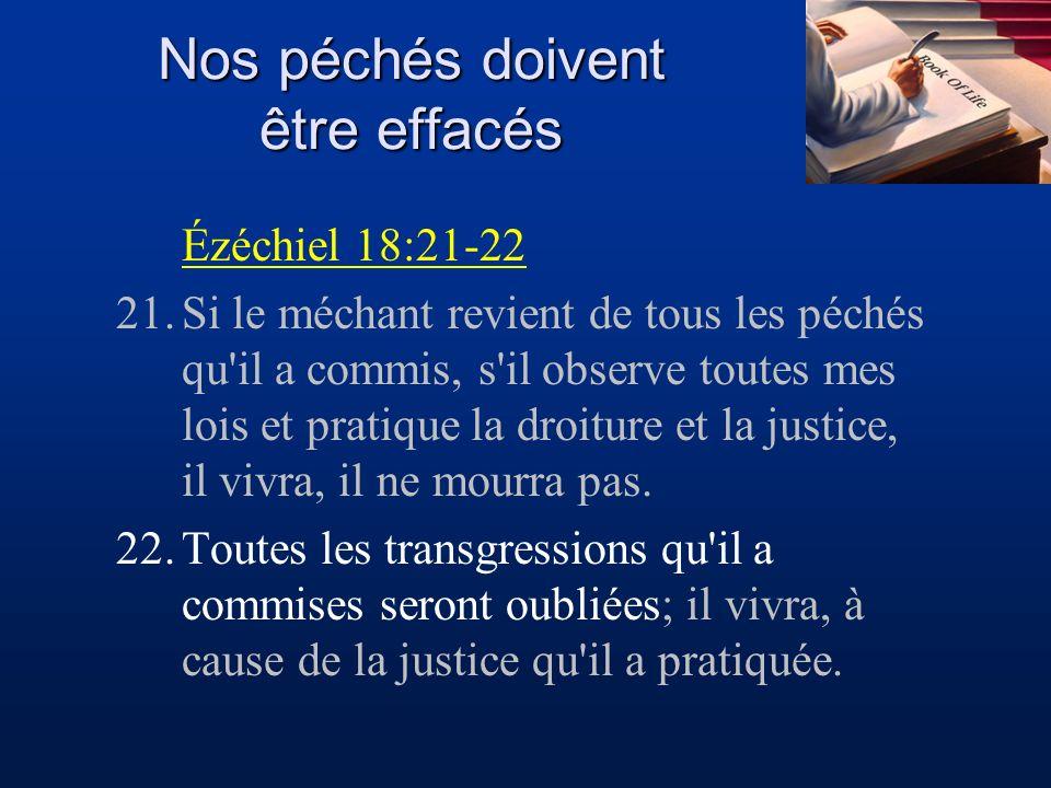 Nos péchés doivent être effacés Ézéchiel 18:21-22 21.Si le méchant revient de tous les péchés qu'il a commis, s'il observe toutes mes lois et pratique