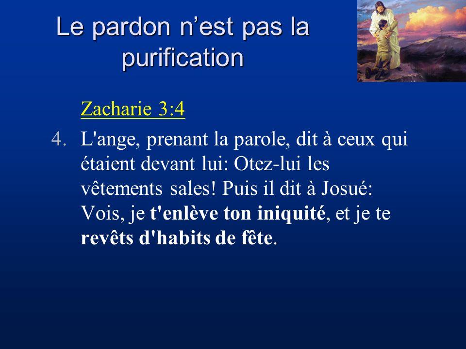 Le pardon nest pas la purification Zacharie 3:4 4.L'ange, prenant la parole, dit à ceux qui étaient devant lui: Otez-lui les vêtements sales! Puis il