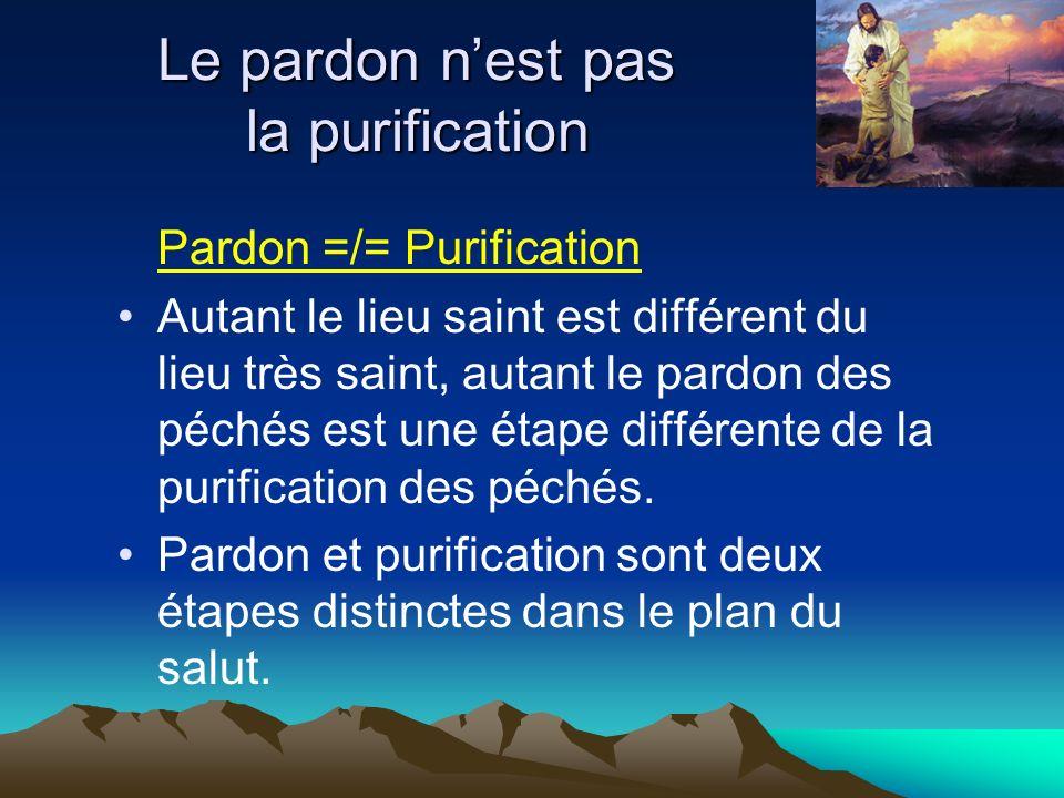 Le pardon nest pas la purification Pardon =/= Purification Autant le lieu saint est différent du lieu très saint, autant le pardon des péchés est une