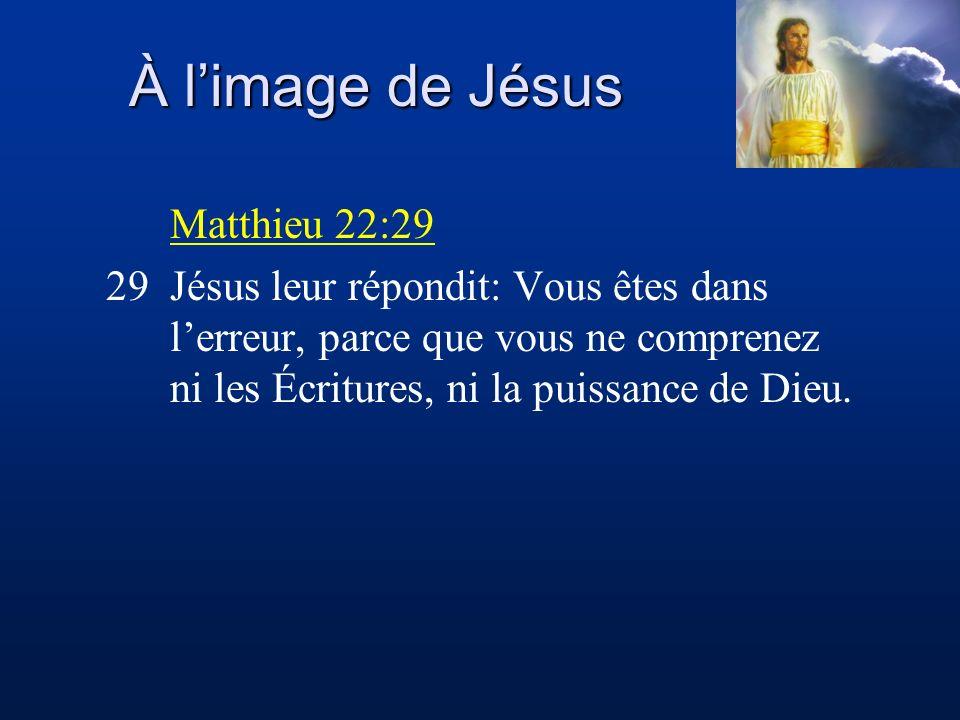 À limage de Jésus Matthieu 22:29 29Jésus leur répondit: Vous êtes dans lerreur, parce que vous ne comprenez ni les Écritures, ni la puissance de Dieu.