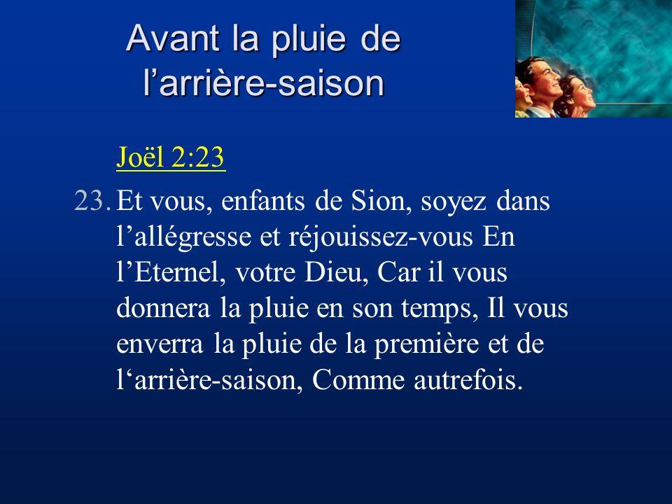 Avant la pluie de larrière-saison Joël 2:23 23.Et vous, enfants de Sion, soyez dans lallégresse et réjouissez-vous En lEternel, votre Dieu, Car il vou