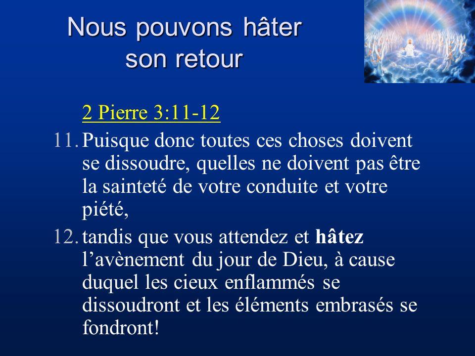 Nous pouvons hâter son retour 2 Pierre 3:11-12 11.Puisque donc toutes ces choses doivent se dissoudre, quelles ne doivent pas être la sainteté de votr