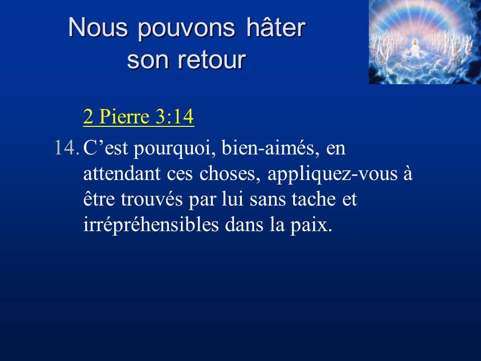 Nous pouvons hâter son retour 2 Pierre 3:14 14.Cest pourquoi, bien-aimés, en attendant ces choses, appliquez-vous à être trouvés par lui sans tache et