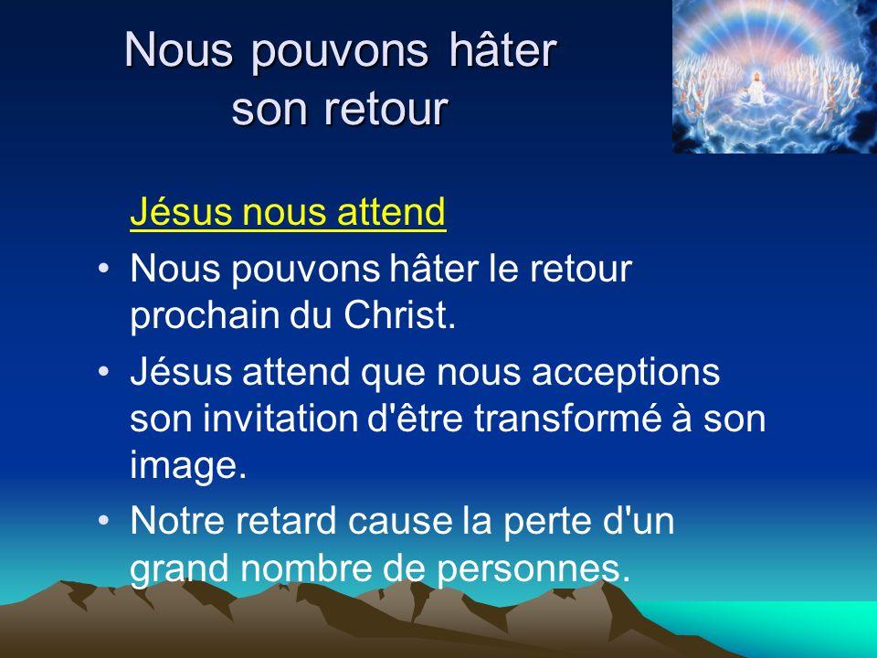 Nous pouvons hâter son retour Jésus nous attend Nous pouvons hâter le retour prochain du Christ. Jésus attend que nous acceptions son invitation d'êtr