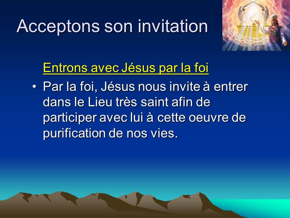 Acceptons son invitation Entrons avec Jésus par la foi Par la foi, Jésus nous invite à entrer dans le Lieu très saint afin de participer avec lui à ce