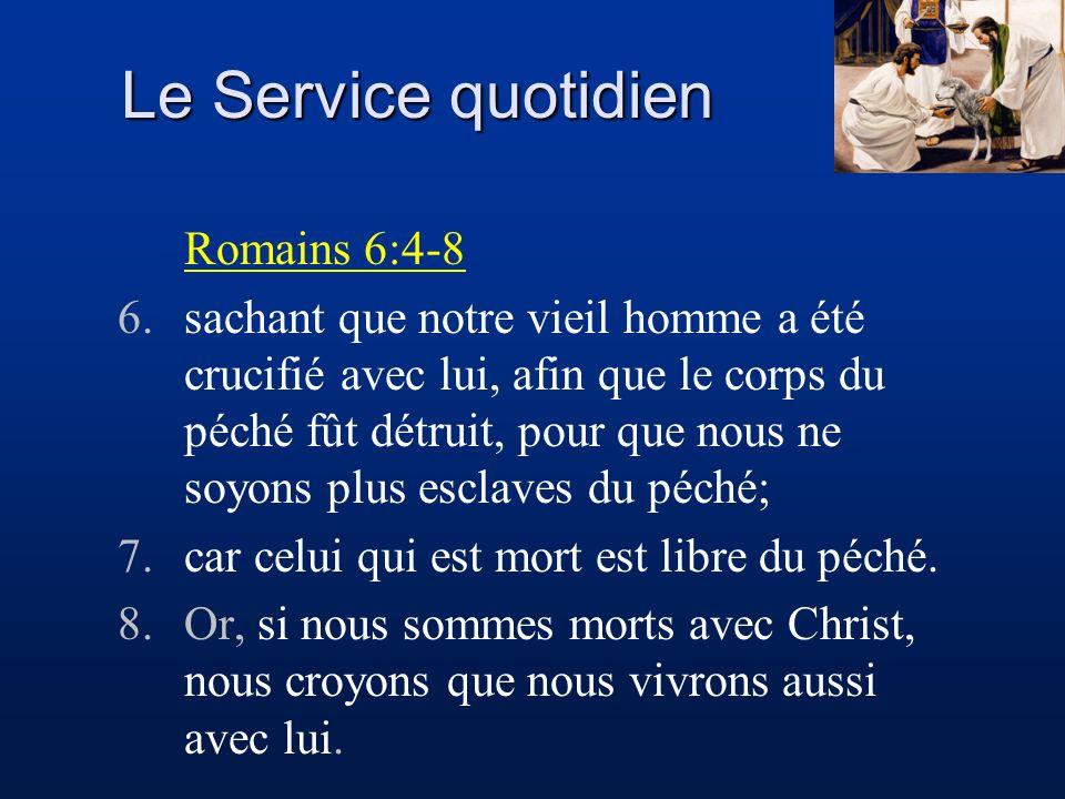 Le Service quotidien Romains 6:4-8 6.sachant que notre vieil homme a été crucifié avec lui, afin que le corps du péché fût détruit, pour que nous ne s