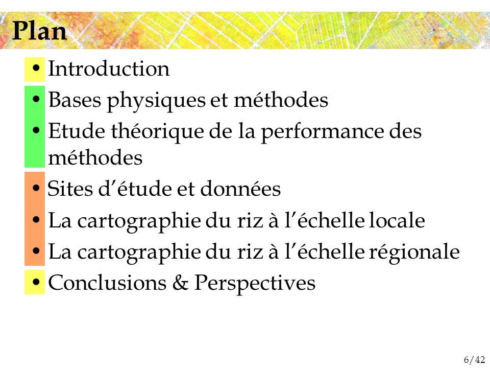 6/42 Introduction Bases physiques et méthodes Etude théorique de la performance des méthodes Sites détude et données La cartographie du riz à léchelle locale La cartographie du riz à léchelle régionale Conclusions & Perspectives Plan