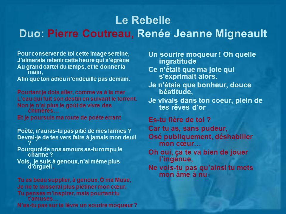 Le Rebelle Duo: Pierre Coutreau, Renée Jeanne Migneault Pour conserver de toi cette image sereine, J'aimerais retenir cette heure qui s'égrène Au gran