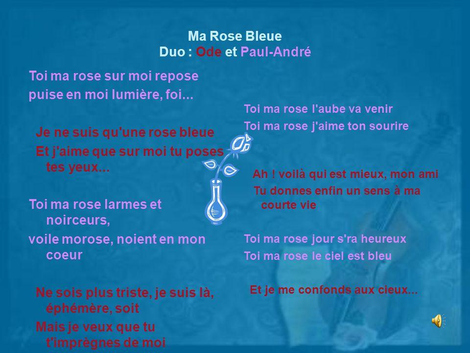 Ma Rose Bleue Duo : Ode et Paul-André Toi ma rose sur moi repose puise en moi lumière, foi... Je ne suis qu'une rose bleue Et j'aime que sur moi tu po