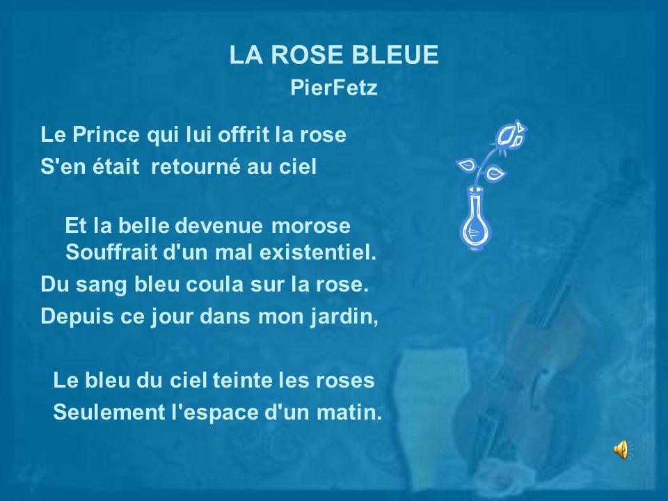 LA ROSE BLEUE PierFetz Le Prince qui lui offrit la rose S'en était retourné au ciel Et la belle devenue morose Souffrait d'un mal existentiel. Du sang