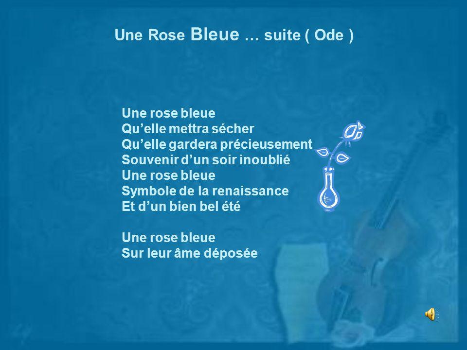 Une Rose Bleue … suite ( Ode ) Une rose bleue Quelle mettra sécher Quelle gardera précieusement Souvenir dun soir inoublié Une rose bleue Symbole de l