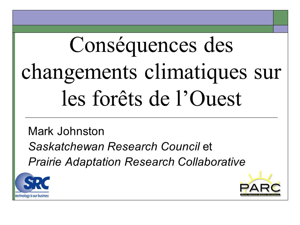 Conséquences des changements climatiques sur les forêts de lOuest Mark Johnston Saskatchewan Research Council et Prairie Adaptation Research Collaborative