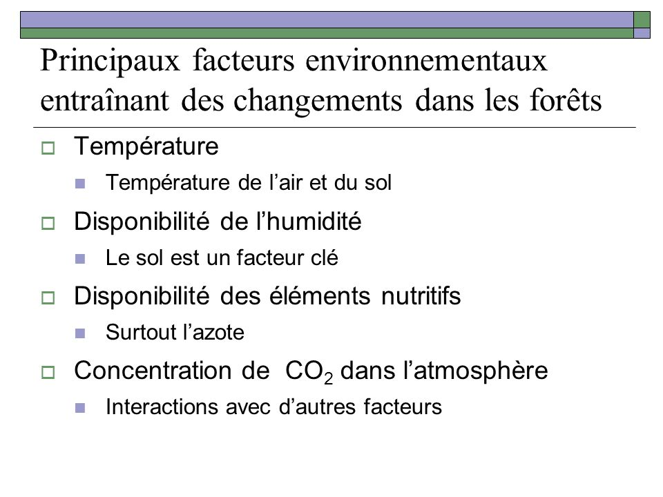 Principaux facteurs environnementaux entraînant des changements dans les forêts Température Température de lair et du sol Disponibilité de lhumidité Le sol est un facteur clé Disponibilité des éléments nutritifs Surtout lazote Concentration de CO 2 dans latmosphère Interactions avec dautres facteurs