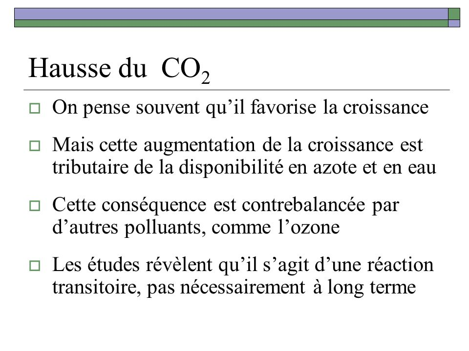 Hausse du CO 2 On pense souvent quil favorise la croissance Mais cette augmentation de la croissance est tributaire de la disponibilité en azote et en eau Cette conséquence est contrebalancée par dautres polluants, comme lozone Les études révèlent quil sagit dune réaction transitoire, pas nécessairement à long terme