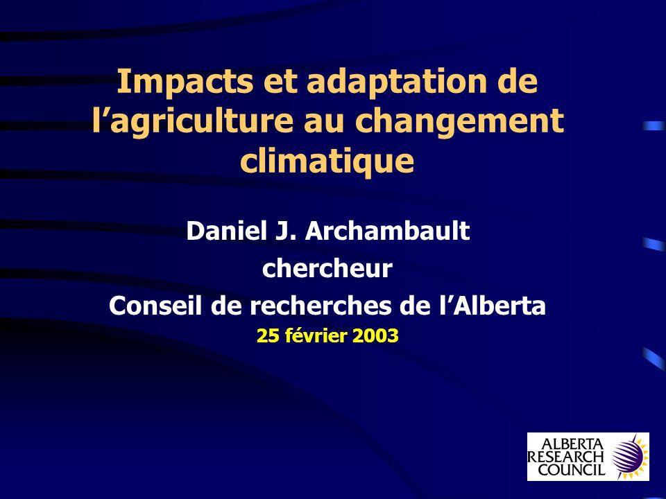 Impacts et adaptation de lagriculture au changement climatique Daniel J. Archambault chercheur Conseil de recherches de lAlberta 25 février 2003