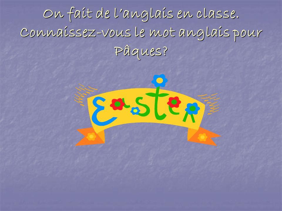 On fait de langlais en classe. Connaissez-vous le mot anglais pour Pâques?
