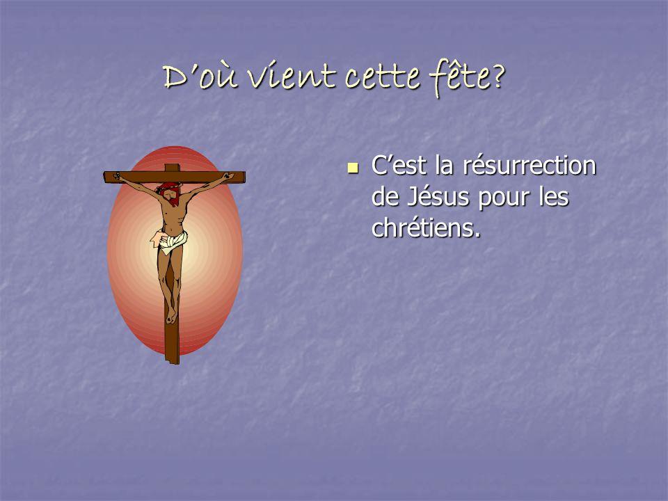 Doù vient cette fête? Cest la résurrection de Jésus pour les chrétiens.