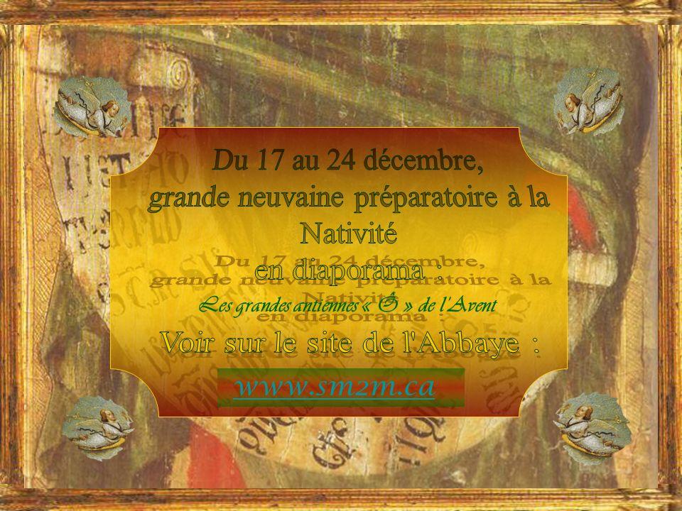 LÉglise ouvre une grande neuvaine qui précède la vigile de Noël… Tous les jours, à Vêpres, on chante une antienne solennelle qui est un cri vers le Messie, on lui donne quelques-uns des titres qui lui sont attribués dans lÉcriture :