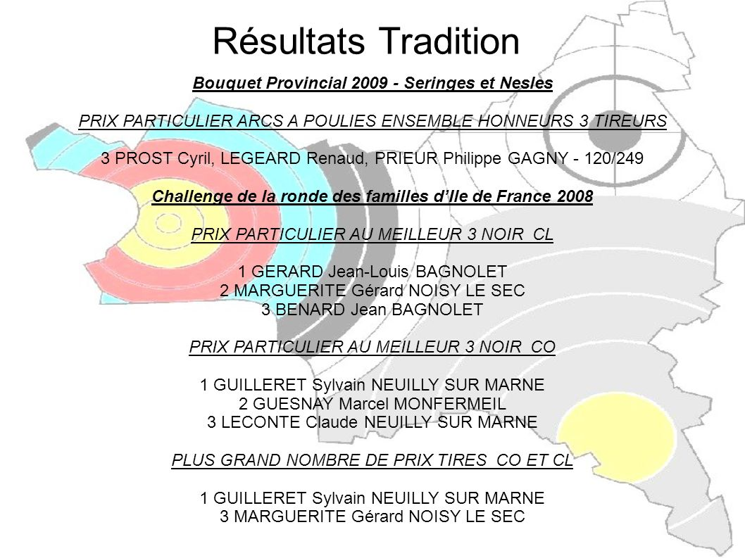 Bouquet Provincial 2009 - Seringes et Nesles PRIX PARTICULIER INDIVIDUEL HONNEURS 1 SF CL BOURDONNEAU Frédérique AULNAY SOUS BOIS - 40/57 1 JF CL MERI Agnès TREMBLAY EN FRANCE - 39/45 1 CH CL ESTIBALS Valentin PANTIN - 40/62 1 VIOLET Thomas -PANTIN - 40/51 2 JH CL JOLY Gregory TREMBLAY EN FRANCE - 40/49 2 SVH CL VIGNOL Dominique CLICHY SOUS BOIS - 40/53 3 SVF CL BOURDONNEAU Marlène - AULNAY SOUS BOIS - 36/39 3 VH CO GOJARD Dominique PANTIN - 40/86 PRIX PARTICULIER ENSEMBLE HONNEURS 5 TIREURS 3 MARTRET François, MATTEI Joseph, MARTRET Olivier, TENA Gabriel, MARTRET Patricia NEUILLY SUR MARNE -197/267 Résultats Tradition