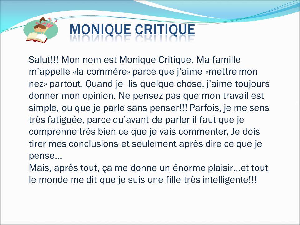 Salut!!! Mon nom est Monique Critique. Ma famille mappelle «la commère» parce que jaime «mettre mon nez» partout. Quand je lis quelque chose, jaime to