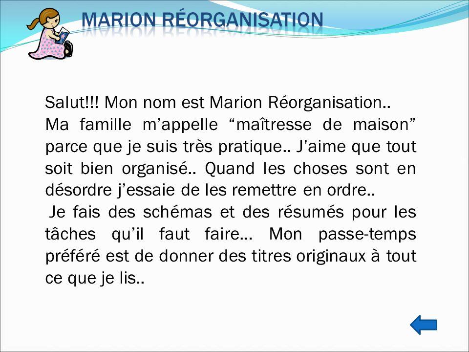 Salut!!! Mon nom est Marion Réorganisation.. Ma famille mappelle maîtresse de maison parce que je suis très pratique.. Jaime que tout soit bien organi
