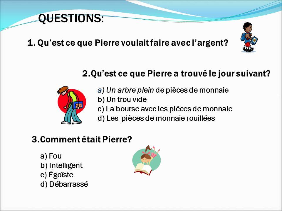 1. Quest ce que Pierre voulait faire avec largent? QUESTIONS: 2.Quest ce que Pierre a trouvé le jour suivant? a) Un arbre plein de pièces de monnaie b