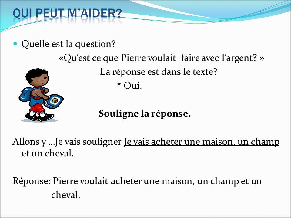 Quelle est la question? «Quest ce que Pierre voulait faire avec largent? » La réponse est dans le texte? * Oui. Souligne la réponse. Allons y …Je vais