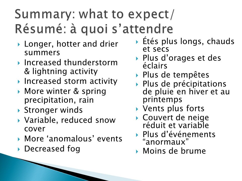 Étés plus longs, chauds et secs Plus dorages et des éclairs Plus de tempêtes Plus de précipitations de pluie en hiver et au printemps Vents plus forts Couvert de neige réduit et variable Plus dévénements anormaux Moins de brume Longer, hotter and drier summers Increased thunderstorm & lightning activity Increased storm activity More winter & spring precipitation, rain Stronger winds Variable, reduced snow cover More anomalous events Decreased fog