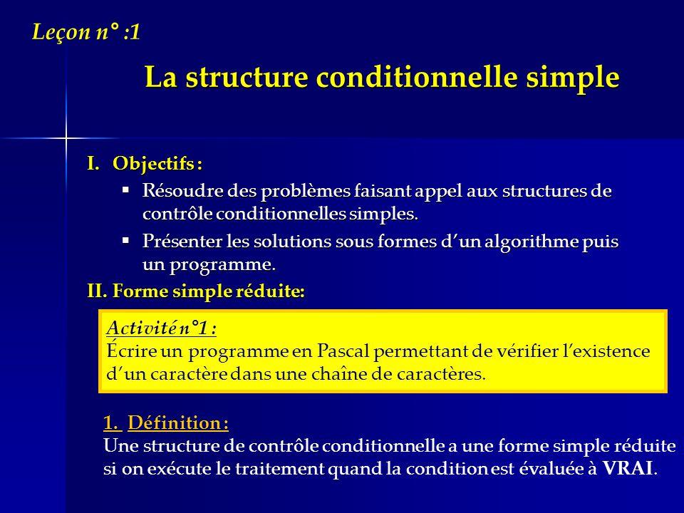 La structure conditionnelle simple I.Objectifs : Résoudre des problèmes faisant appel aux structures de contrôle conditionnelles simples. Résoudre des