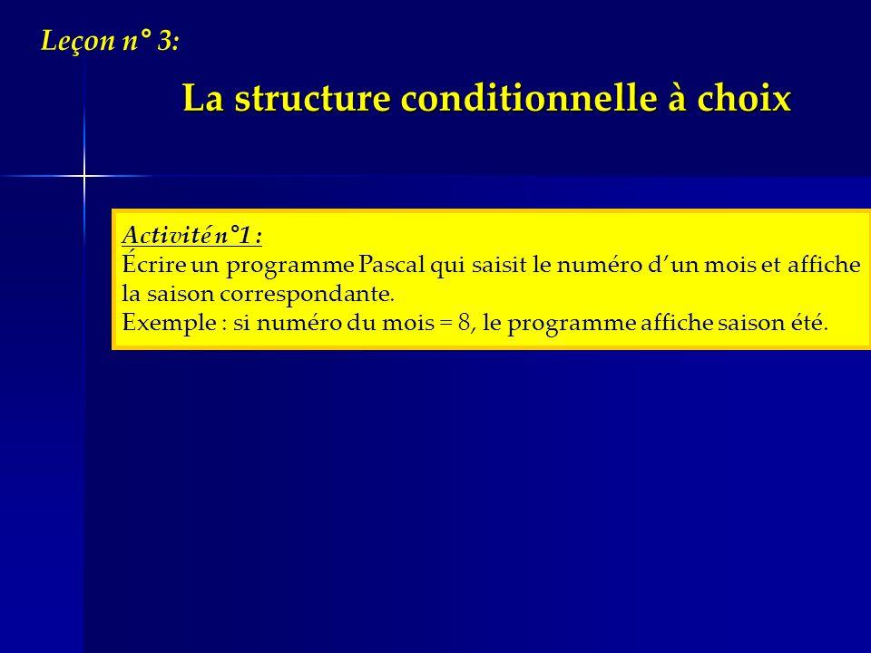 La structure conditionnelle à choix Leçon n° 3: Activité n°1 : Écrire un programme Pascal qui saisit le numéro dun mois et affiche la saison correspon