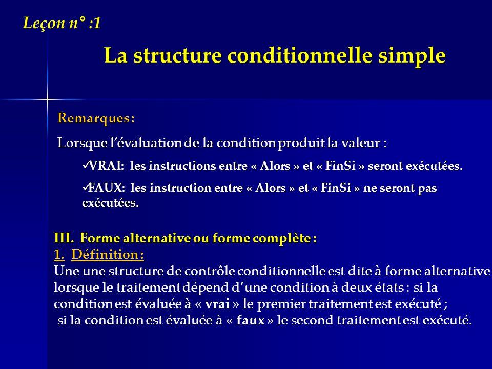 La structure conditionnelle simple Leçon n° :1 Remarques : Lorsque lévaluation de la condition produit la valeur : VRAI: les instructions entre « Alor