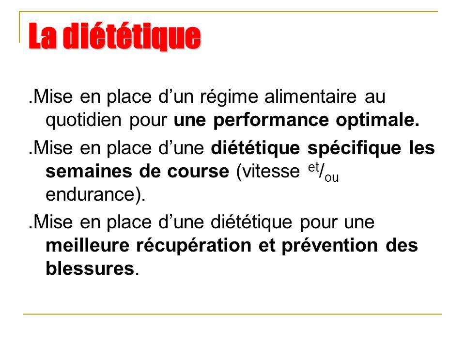 La diététique.Mise en place dun régime alimentaire au quotidien pour une performance optimale..Mise en place dune diététique spécifique les semaines de course (vitesse et / ou endurance)..Mise en place dune diététique pour une meilleure récupération et prévention des blessures.
