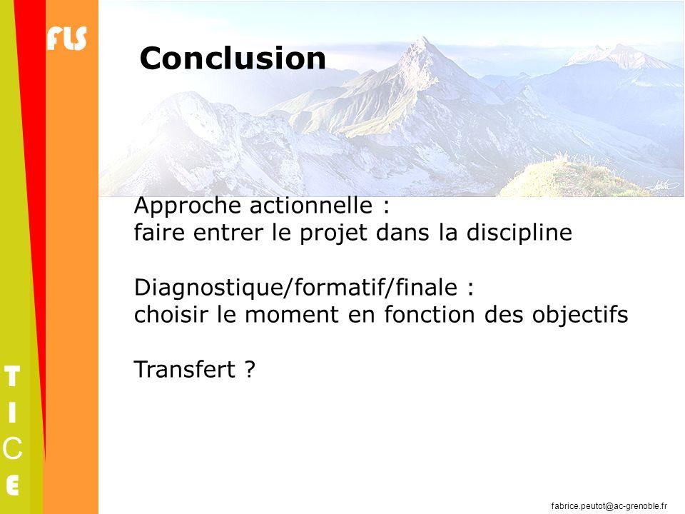 FLS TICETICE fabrice.peutot@ac-grenoble.fr Conclusion Approche actionnelle : faire entrer le projet dans la discipline Diagnostique/formatif/finale :