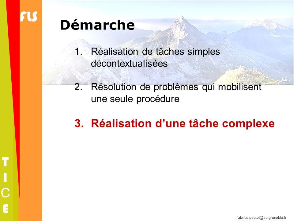 FLS TICETICE fabrice.peutot@ac-grenoble.fr Démarche 1.Réalisation de tâches simples décontextualisées 2.Résolution de problèmes qui mobilisent une seu