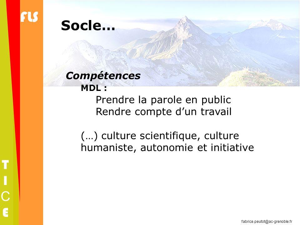 FLS TICETICE fabrice.peutot@ac-grenoble.fr Socle… Compétences MDL : Prendre la parole en public Rendre compte dun travail (…) culture scientifique, cu
