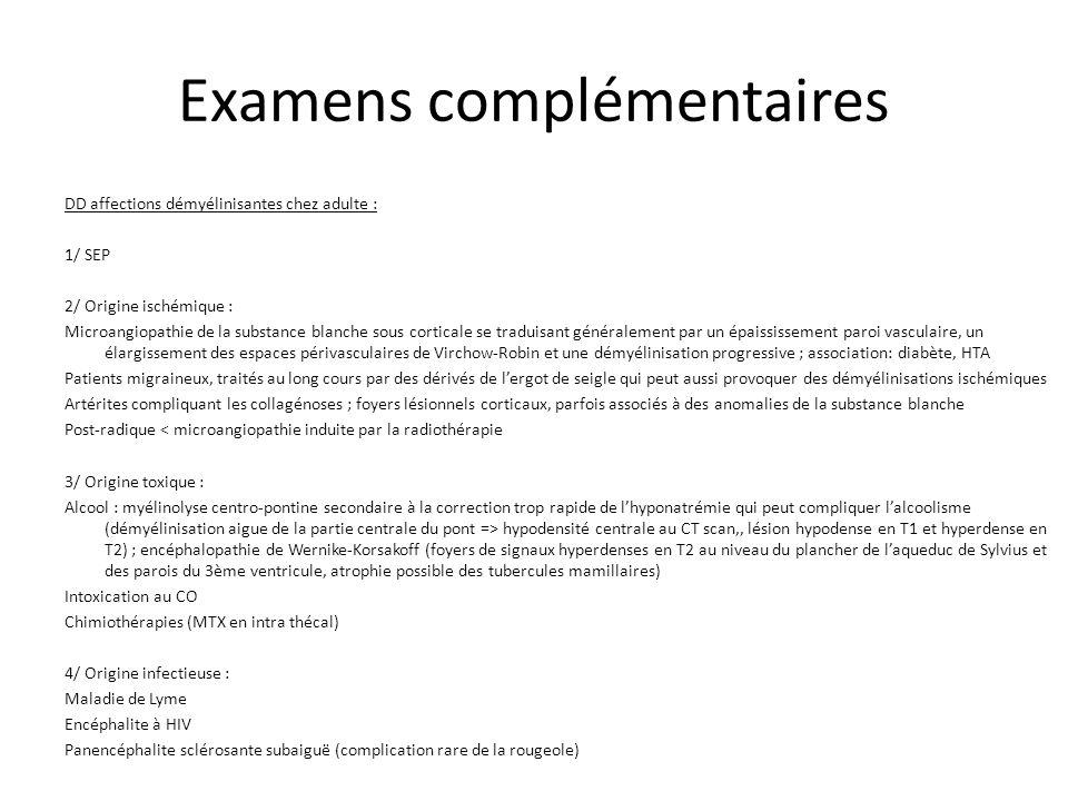 Examens complémentaires DD affections démyélinisantes chez adulte : 1/ SEP 2/ Origine ischémique : Microangiopathie de la substance blanche sous corti