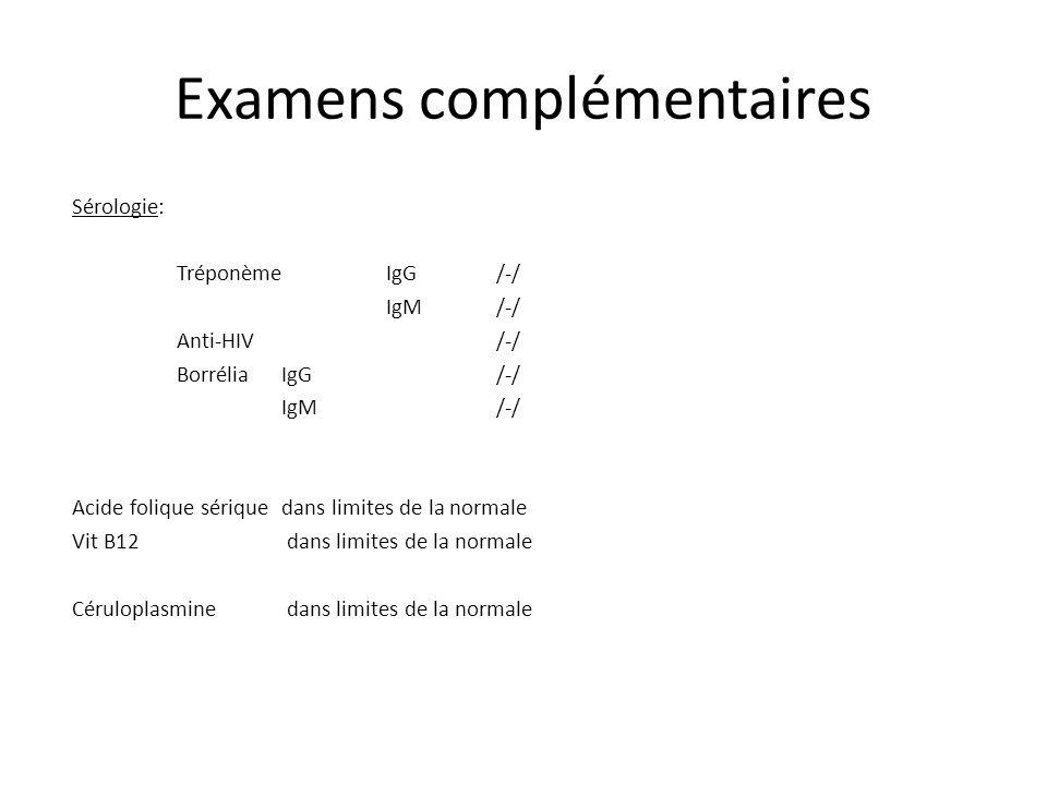 Examens complémentaires Sérologie: Tréponème IgG /-/ IgM /-/ Anti-HIV /-/ Borrélia IgG /-/ IgM /-/ Acide folique sériquedans limites de la normale Vit