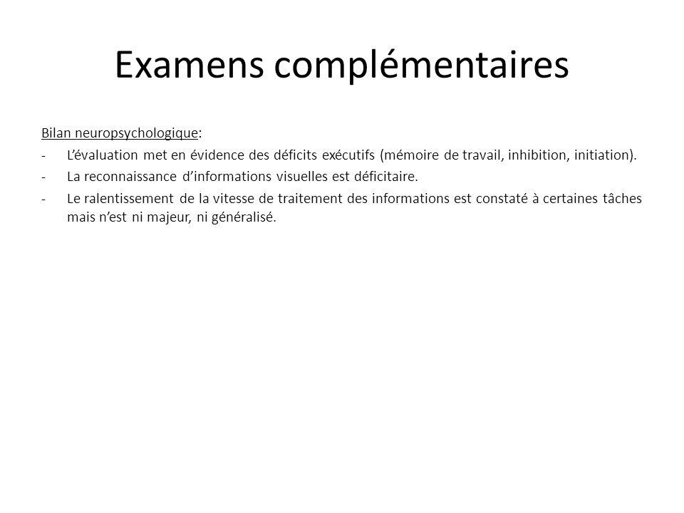 Examens complémentaires Bilan neuropsychologique: - Lévaluation met en évidence des déficits exécutifs (mémoire de travail, inhibition, initiation). -