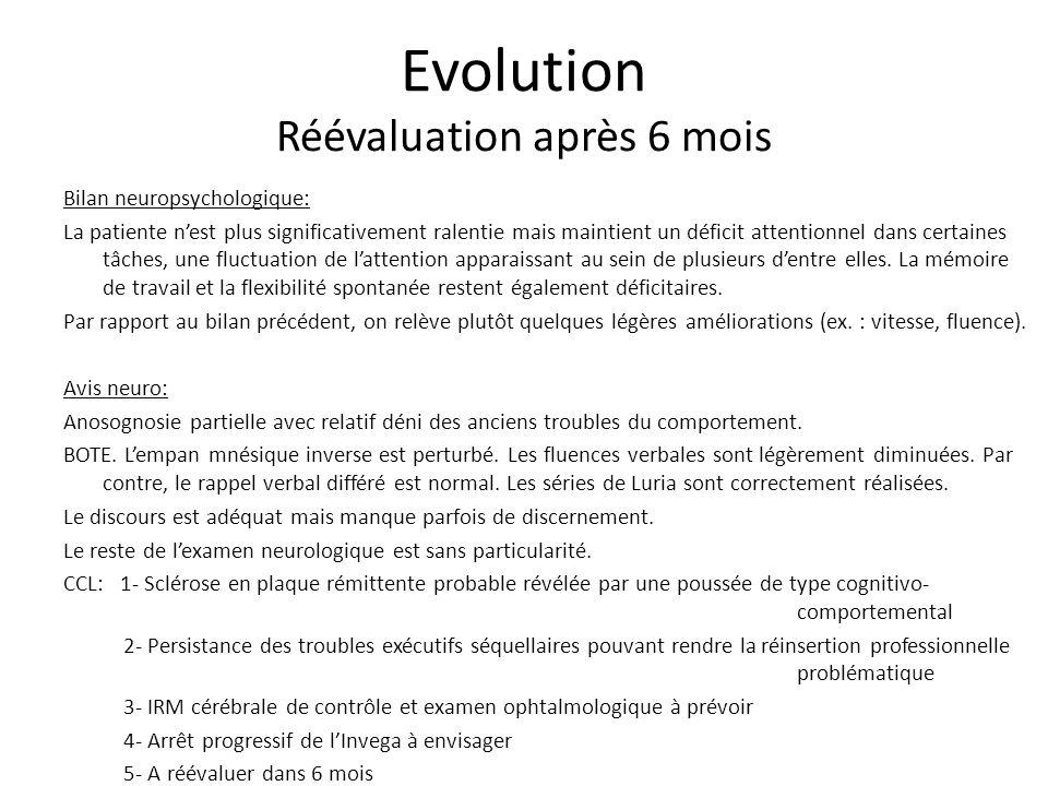 Evolution Réévaluation après 6 mois Bilan neuropsychologique: La patiente nest plus significativement ralentie mais maintient un déficit attentionnel dans certaines tâches, une fluctuation de lattention apparaissant au sein de plusieurs dentre elles.